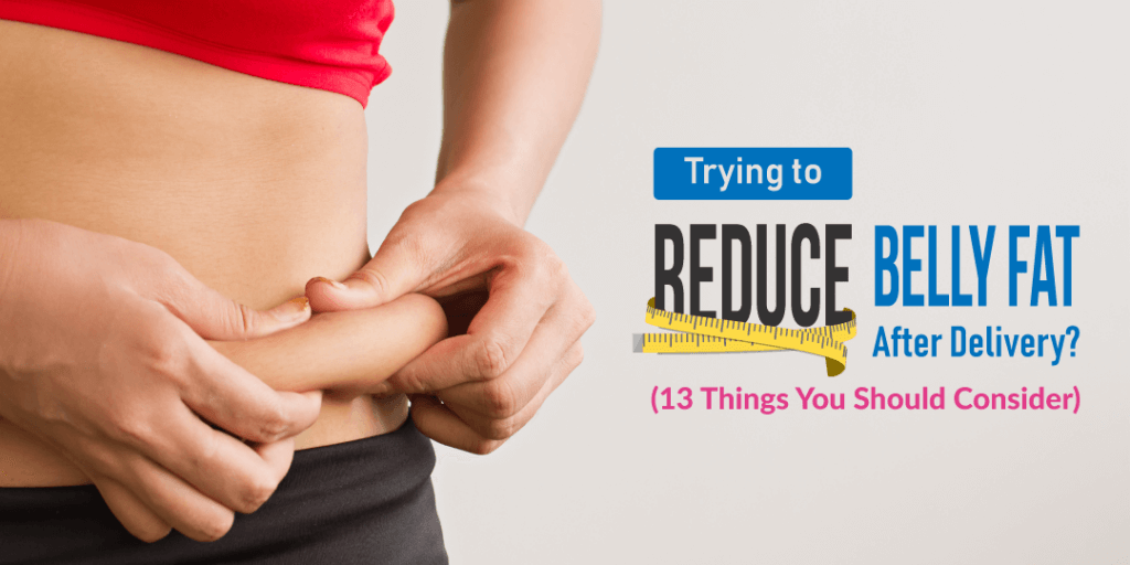 Trying To Reduce Belly Fat After Delivery? (13 Things You Should Consider!)